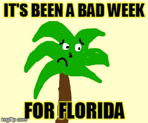 IT'S BEEN A BAD WEEK FOR FLORIDA | made w/ Imgflip meme maker