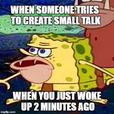 The worst form of torture. | WHEN SOMEONE TRIES TO CREATE SMALL TALK WHEN YOU JUST WOKE UP 2 MINUTES AGO | image tagged in spongegar,small talk,introvert,bad morning,mornings,monday mornings,memes | made w/ Imgflip meme maker