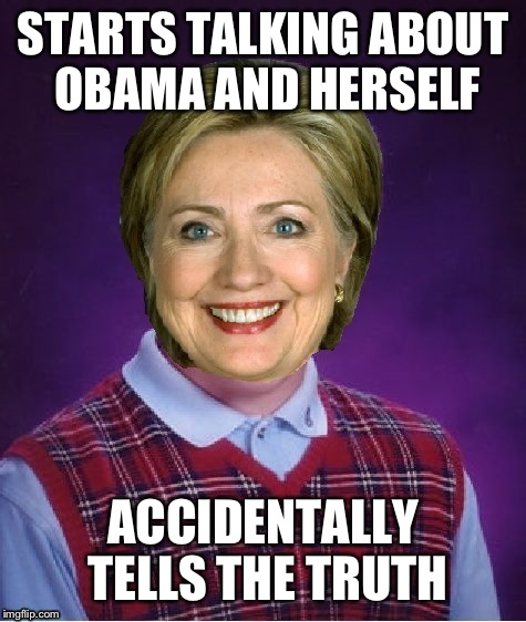 Horrible Luck Hillary | STARTS TALKING ABOUT OBAMA AND HERSELF ACCIDENTALLY TELLS THE TRUTH | image tagged in horrible luck hillary,memes,funny | made w/ Imgflip meme maker