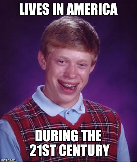 Bad Luck Brian Meme | LIVES IN AMERICA DURING THE 21ST CENTURY | image tagged in memes,bad luck brian | made w/ Imgflip meme maker