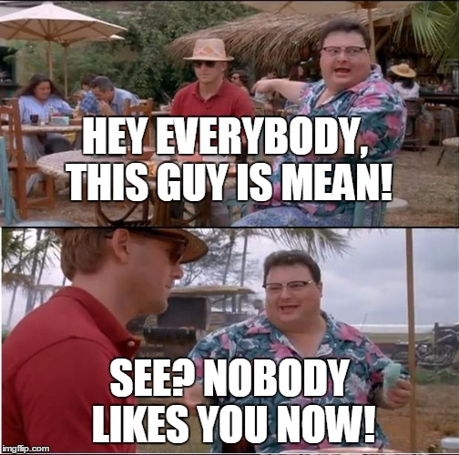HEY EVERYBODY, THIS GUY IS MEAN! SEE? NOBODY LIKES YOU NOW! | made w/ Imgflip meme maker