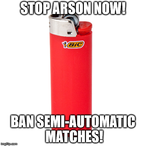 Stop Arse-n Around! | STOP ARSON NOW! BAN SEMI-AUTOMATIC MATCHES! | image tagged in gun control,memes,funny memes,second amendment | made w/ Imgflip meme maker