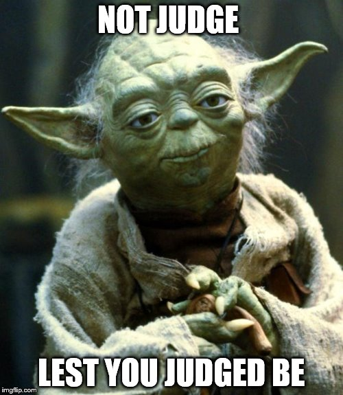 Star Wars Yoda Meme | NOT JUDGE LEST YOU JUDGED BE | image tagged in memes,star wars yoda | made w/ Imgflip meme maker