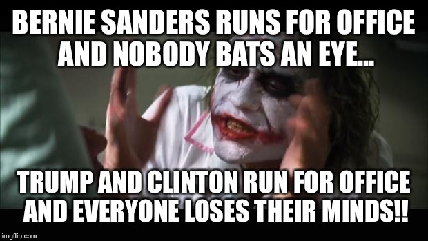 And everybody loses their minds Meme | BERNIE SANDERS RUNS FOR OFFICE AND NOBODY BATS AN EYE... TRUMP AND CLINTON RUN FOR OFFICE AND EVERYONE LOSES THEIR MINDS!! | image tagged in memes,and everybody loses their minds | made w/ Imgflip meme maker