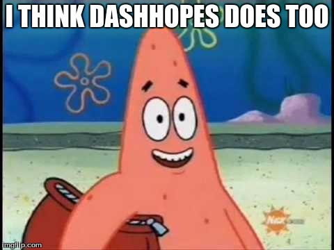 I THINK DASHHOPES DOES TOO | made w/ Imgflip meme maker