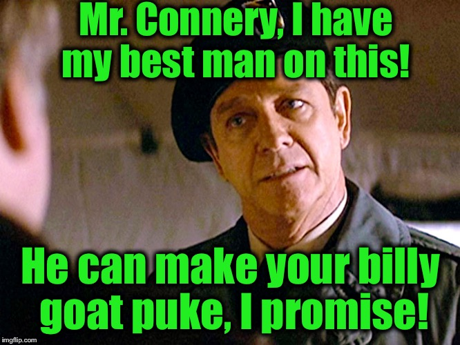 Col. Trautman 2 | Mr. Connery, I have my best man on this! He can make your billy goat puke, I promise! | image tagged in col trautman 2 | made w/ Imgflip meme maker