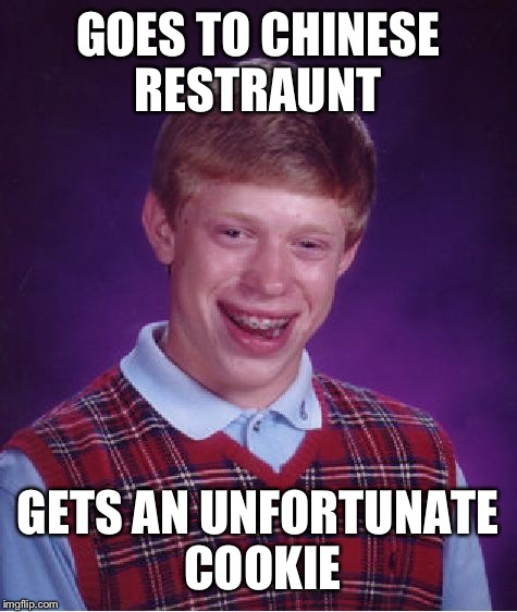 Bad Luck Brian Meme | GOES TO CHINESE RESTRAUNT GETS AN UNFORTUNATE COOKIE | image tagged in memes,bad luck brian | made w/ Imgflip meme maker