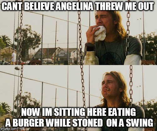 he look  like brad pitt with the long hair lol | CANT BELIEVE ANGELINA THREW ME OUT NOW IM SITTING HERE EATING A BURGER WHILE STONED  ON A SWING | image tagged in memes,first world stoner problems | made w/ Imgflip meme maker