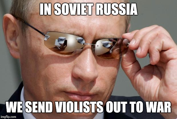 When some people think violas are a useless instrument... | IN SOVIET RUSSIA WE SEND VIOLISTS OUT TO WAR | image tagged in in soviet russia,memes,viola,music,orchestra,violas | made w/ Imgflip meme maker