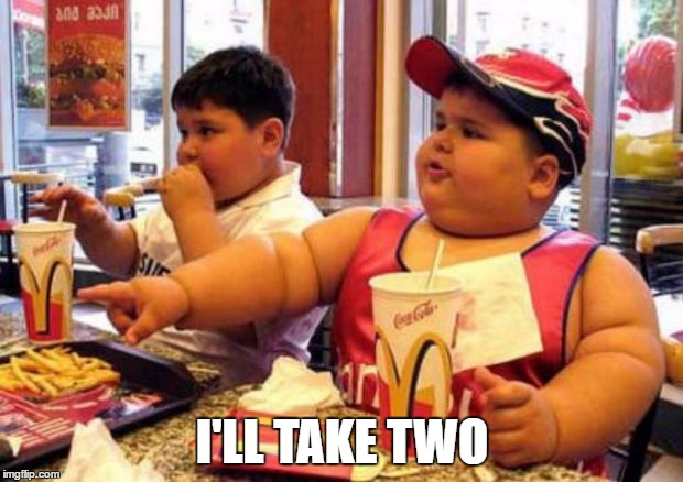 Fat McDonald's Kid | I'LL TAKE TWO | image tagged in fat mcdonald's kid | made w/ Imgflip meme maker
