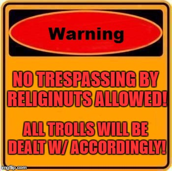 Warning Sign Meme | NO TRESPASSING BY RELIGINUTS ALLOWED! ALL TROLLS WILL BE DEALT W/ ACCORDINGLY! | image tagged in memes,warning sign | made w/ Imgflip meme maker