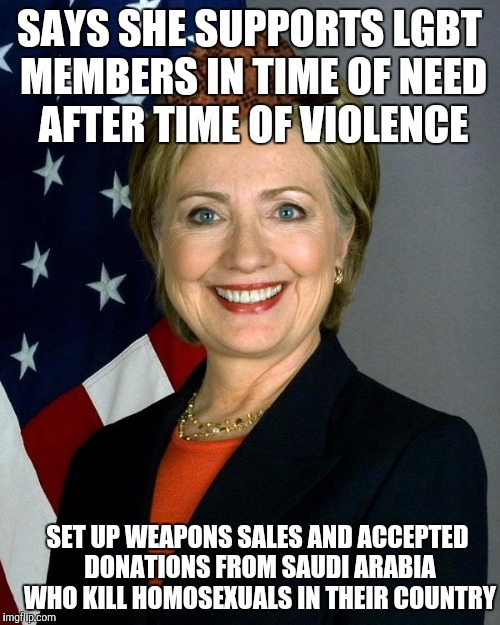 Hillary Clinton Meme |  SAYS SHE SUPPORTS LGBT MEMBERS IN TIME OF NEED AFTER TIME OF VIOLENCE; SET UP WEAPONS SALES AND ACCEPTED DONATIONS FROM SAUDI ARABIA WHO KILL HOMOSEXUALS IN THEIR COUNTRY | image tagged in hillaryclinton,scumbag,AdviceAnimals | made w/ Imgflip meme maker