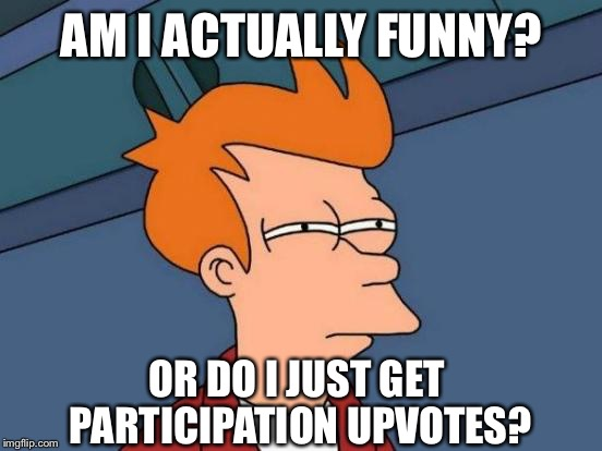 Futurama Fry Meme | AM I ACTUALLY FUNNY? OR DO I JUST GET PARTICIPATION UPVOTES? | image tagged in memes,futurama fry | made w/ Imgflip meme maker