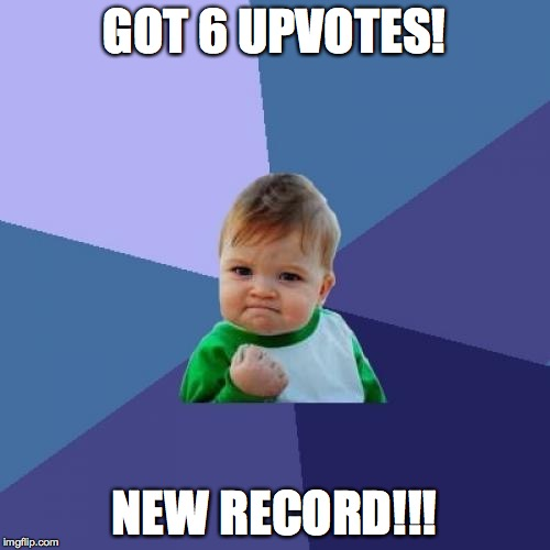 for real... only 6 :( | GOT 6 UPVOTES! NEW RECORD!!! | image tagged in memes,success kid | made w/ Imgflip meme maker