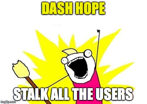 X All The Y Meme | DASH HOPE STALK ALL THE USERS | image tagged in memes,x all the y | made w/ Imgflip meme maker
