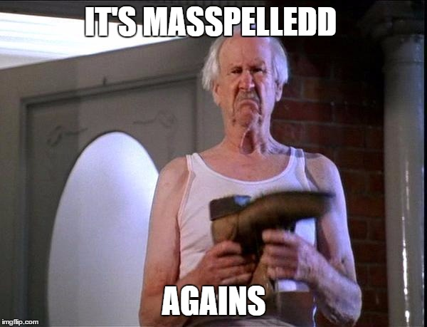 Billy Madison It's Poop again | IT'S MASSPELLEDD AGAINS | image tagged in billy madison it's poop again | made w/ Imgflip meme maker