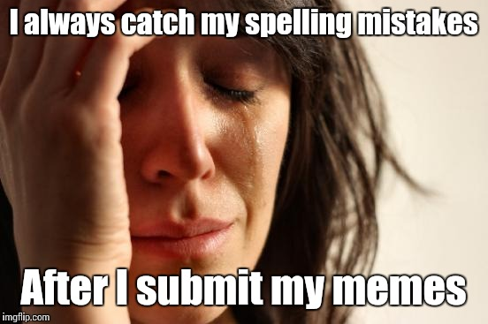 First World Problems Meme | I always catch my spelling mistakes After I submit my memes | image tagged in memes,first world problems | made w/ Imgflip meme maker