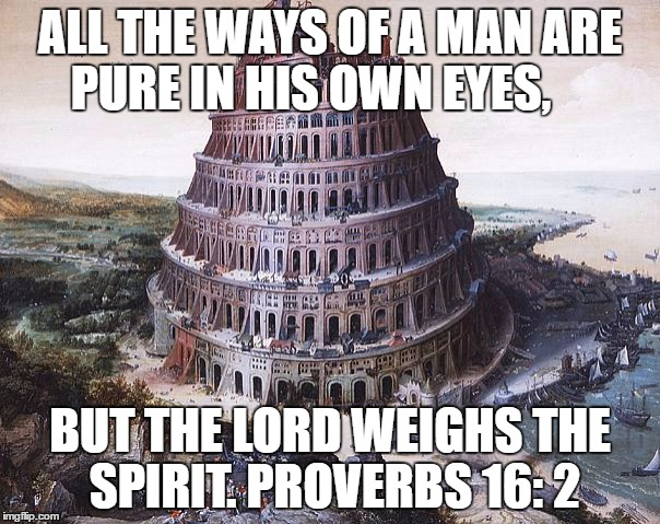 Babel and Proverbs | ALL THE WAYS OF A MAN ARE PURE IN HIS OWN EYES, BUT THE LORD WEIGHS THE SPIRIT. PROVERBS 16: 2 | made w/ Imgflip meme maker