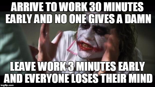 And everybody loses their minds Meme | ARRIVE TO WORK 30 MINUTES EARLY AND NO ONE GIVES A DAMN LEAVE WORK 3 MINUTES EARLY AND EVERYONE LOSES THEIR MIND | image tagged in memes,and everybody loses their minds,AdviceAnimals | made w/ Imgflip meme maker