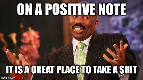 Steve Harvey Meme | ON A POSITIVE NOTE IT IS A GREAT PLACE TO TAKE A SHIT | image tagged in memes,steve harvey | made w/ Imgflip meme maker