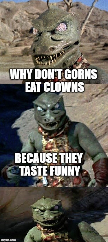 WHY DON'T GORNS EAT CLOWNS BECAUSE THEY TASTE FUNNY | made w/ Imgflip meme maker