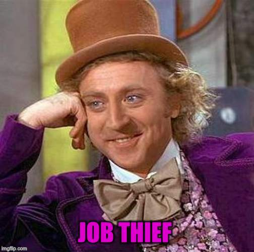 Creepy Condescending Wonka Meme | JOB THIEF | image tagged in memes,creepy condescending wonka | made w/ Imgflip meme maker
