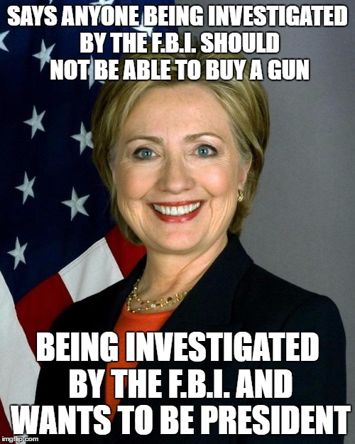 Hillary Clinton |  SAYS ANYONE BEING INVESTIGATED BY THE F.B.I. SHOULD NOT BE ABLE TO BUY A GUN; BEING INVESTIGATED BY THE F.B.I. AND WANTS TO BE PRESIDENT | image tagged in hillaryclinton,AdviceAnimals | made w/ Imgflip meme maker