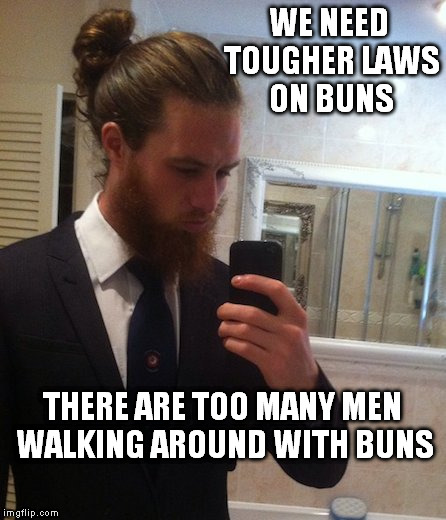 Having fun with buns.. | WE NEED TOUGHER LAWS ON BUNS THERE ARE TOO MANY MEN WALKING AROUND WITH BUNS | image tagged in man bun | made w/ Imgflip meme maker