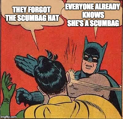 Batman Slapping Robin Meme | THEY FORGOT THE SCUMBAG HAT EVERYONE ALREADY KNOWS SHE'S A SCUMBAG | image tagged in memes,batman slapping robin | made w/ Imgflip meme maker