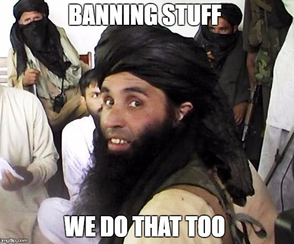 Taliban | BANNING STUFF WE DO THAT TOO | image tagged in taliban | made w/ Imgflip meme maker