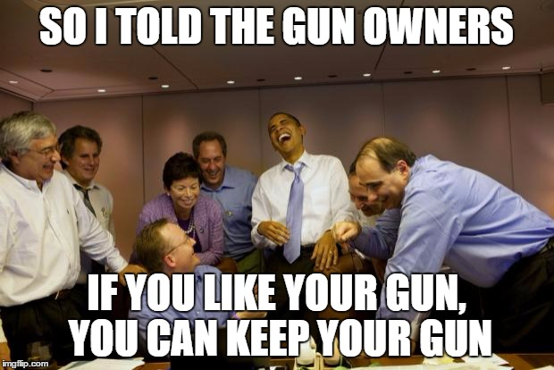 obama laughing | SO I TOLD THE GUN OWNERS IF YOU LIKE YOUR GUN, YOU CAN KEEP YOUR GUN | image tagged in obama laughing,olympianproduct | made w/ Imgflip meme maker