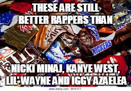 see what i did there? ;D | THESE ARE STILL BETTER RAPPERS THAN NICKI MINAJ, KANYE WEST, LIL' WAYNE AND IGGY AZAELEA | image tagged in nicki minaj,lil wayne,kanye west,iggy azalea,wrappers,rappers | made w/ Imgflip meme maker