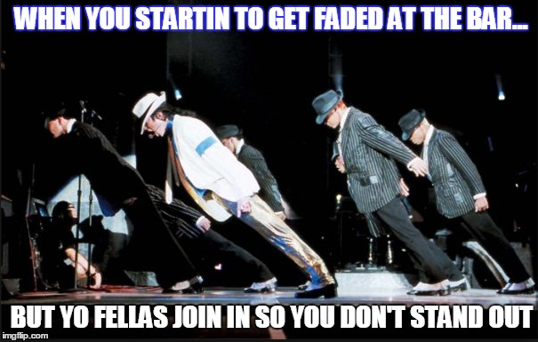 Blendin' In | WHEN YOU STARTIN TO GET FADED AT THE BAR... BUT YO FELLAS JOIN IN SO YOU DON'T STAND OUT | image tagged in smooth criminal,drinking,leaning black man,friends | made w/ Imgflip meme maker