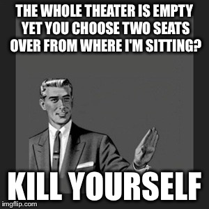 Kill Yourself Guy Meme | THE WHOLE THEATER IS EMPTY YET YOU CHOOSE TWO SEATS OVER FROM WHERE I'M SITTING? KILL YOURSELF | image tagged in memes,kill yourself guy | made w/ Imgflip meme maker
