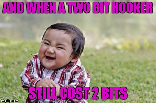 Evil Toddler Meme | AND WHEN A TWO BIT HOOKER STILL COST 2 BITS | image tagged in memes,evil toddler | made w/ Imgflip meme maker