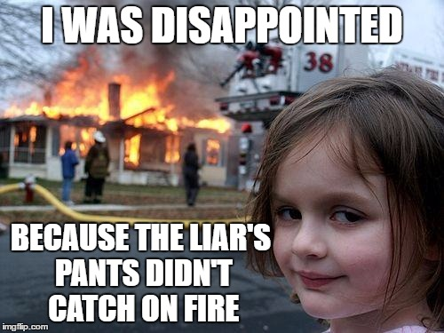 Disaster Girl Meme | I WAS DISAPPOINTED BECAUSE THE LIAR'S PANTS DIDN'T CATCH ON FIRE | image tagged in memes,disaster girl | made w/ Imgflip meme maker