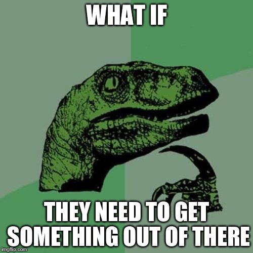 Philosoraptor Meme | WHAT IF THEY NEED TO GET SOMETHING OUT OF THERE | image tagged in memes,philosoraptor | made w/ Imgflip meme maker