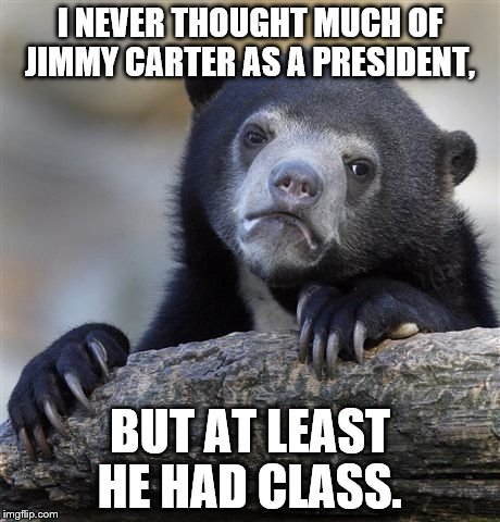 I never thought Jimmy would ever be a step up. It just goes to show you, never say never. | I NEVER THOUGHT MUCH OF JIMMY CARTER AS A PRESIDENT, BUT AT LEAST HE HAD CLASS. | image tagged in memes,confession bear | made w/ Imgflip meme maker
