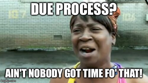 Aint Nobody Got Time For That Meme | DUE PROCESS? AIN'T NOBODY GOT TIME FO' THAT! | image tagged in memes,aint nobody got time for that | made w/ Imgflip meme maker