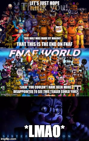 Oh my goodness... FNAF IS NOT OVER :D | *LMAO* | image tagged in fnaf,fnaf world,fnaf sister location,lmao | made w/ Imgflip meme maker