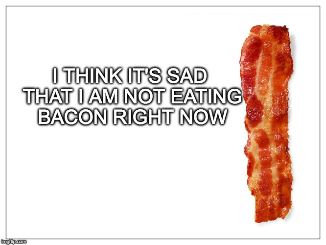 Needs the bacon. | I THINK IT'S SAD THAT I AM NOT EATING BACON RIGHT NOW | image tagged in this is bacon,sad,bacon,eating | made w/ Imgflip meme maker