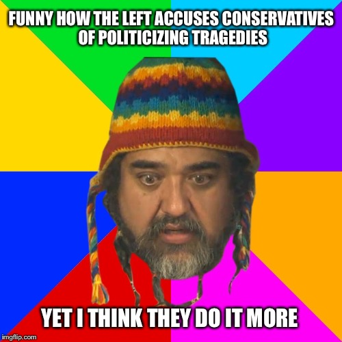 FUNNY HOW THE LEFT ACCUSES CONSERVATIVES OF POLITICIZING TRAGEDIES YET I THINK THEY DO IT MORE | made w/ Imgflip meme maker