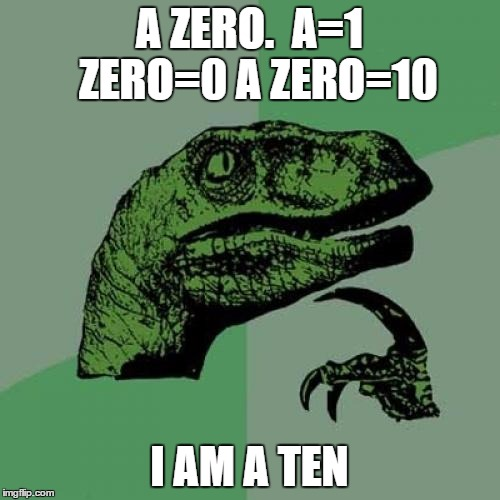 Philosoraptor Meme | A ZERO.  A=1  ZERO=0 A ZERO=10 I AM A TEN | image tagged in memes,philosoraptor | made w/ Imgflip meme maker
