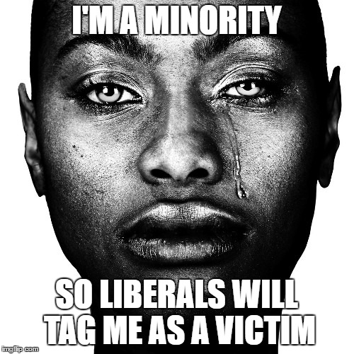I'M A MINORITY SO LIBERALS WILL TAG ME AS A VICTIM | made w/ Imgflip meme maker