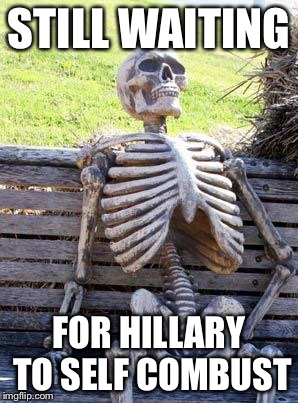 Waiting Skeleton Meme | STILL WAITING FOR HILLARY TO SELF COMBUST | image tagged in memes,waiting skeleton | made w/ Imgflip meme maker