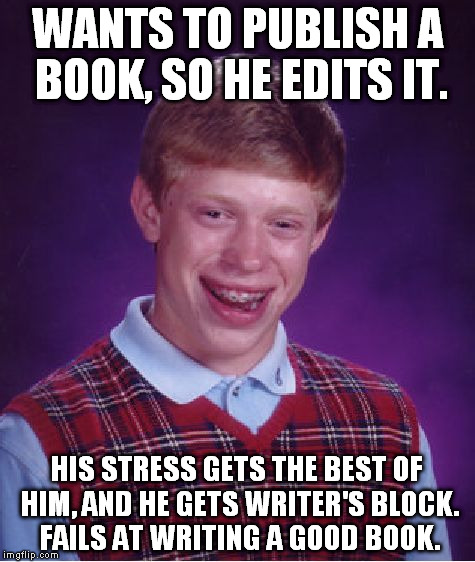 This Explains My Life completely  | WANTS TO PUBLISH A BOOK, SO HE EDITS IT. HIS STRESS GETS THE BEST OF HIM, AND HE GETS WRITER'S BLOCK. FAILS AT WRITING A GOOD BOOK. | image tagged in memes,bad luck brian,authors,writing,stress,funny memes | made w/ Imgflip meme maker