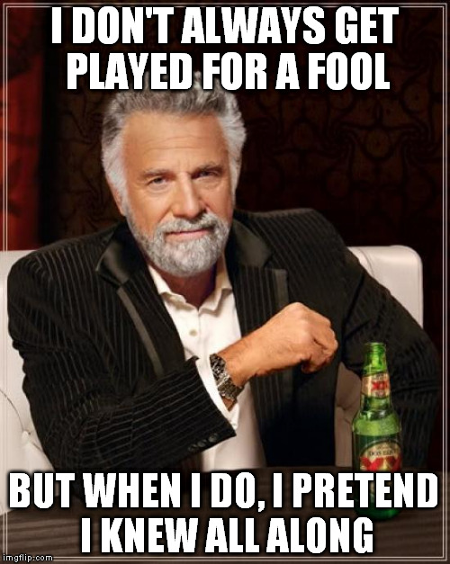 The Most Interesting Man In The World Meme | I DON'T ALWAYS GET PLAYED FOR A FOOL BUT WHEN I DO, I PRETEND I KNEW ALL ALONG | image tagged in memes,the most interesting man in the world | made w/ Imgflip meme maker