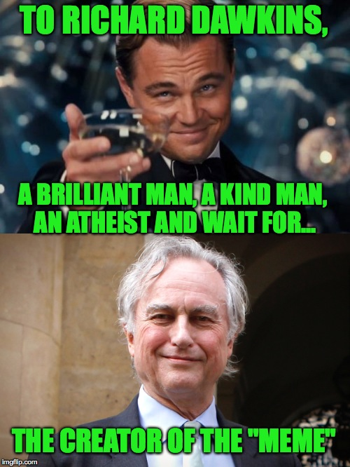"This man of genius deserves credit, because here we all are today making memes.  |  TO RICHARD DAWKINS, A BRILLIANT MAN, A KIND MAN, AN ATHEIST AND WAIT FOR... THE CREATOR OF THE ""MEME"" 