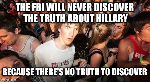 Her whole life is a lie. | THE FBI WILL NEVER DISCOVER THE TRUTH ABOUT HILLARY BECAUSE THERE'S NO TRUTH TO DISCOVER | image tagged in memes,sudden clarity clarence,funny | made w/ Imgflip meme maker