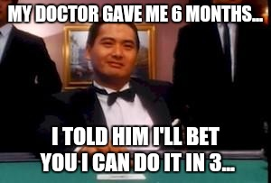Compulsive gambler...to the end!!! |  MY DOCTOR GAVE ME 6 MONTHS... I TOLD HIM I'LL BET YOU I CAN DO IT IN 3... | image tagged in god of gamblers,ex-wife gets half of this meme | made w/ Imgflip meme maker